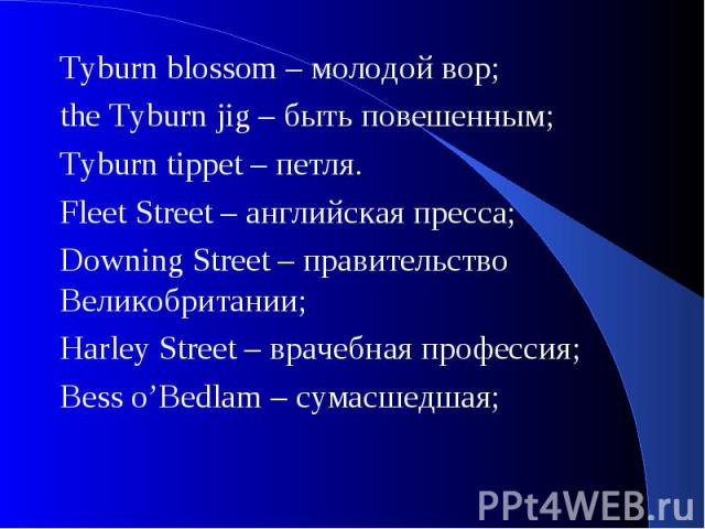 Tyburn blossom – молодой вор;the Tyburn jig – быть повешенным; Tyburn tippet – петля.Fleet Street – английская пресса; Downing Street – правительство Великобритании; Harley Street – врачебная профессия; Bess o'Bedlam – сумасшедшая;