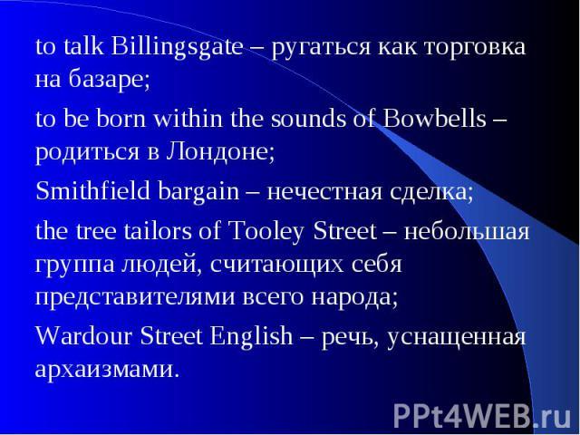 to talk Billingsgate – ругаться как торговка на базаре;to be born within the sounds of Bowbells – родиться в Лондоне; Smithfield bargain – нечестная сделка;the tree tailors of Tooley Street – небольшая группа людей, считающих себя представителями вс…
