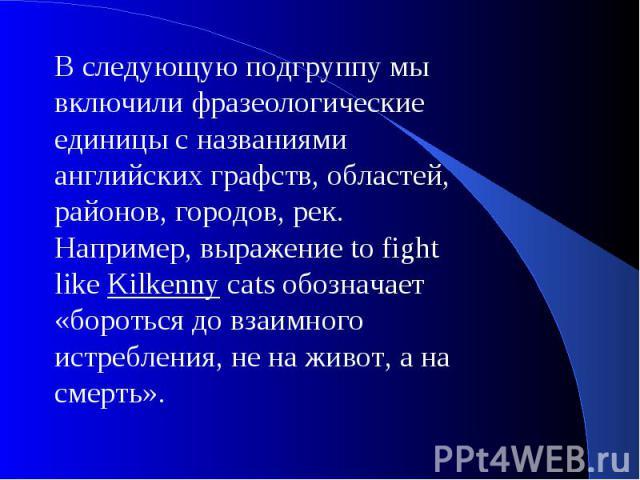 В следующую подгруппу мы включили фразеологические единицы с названиями английских графств, областей, районов, городов, рек. Например, выражение to fight like Kilkenny cats обозначает «бороться до взаимного истребления, не на живот, а на смерть».
