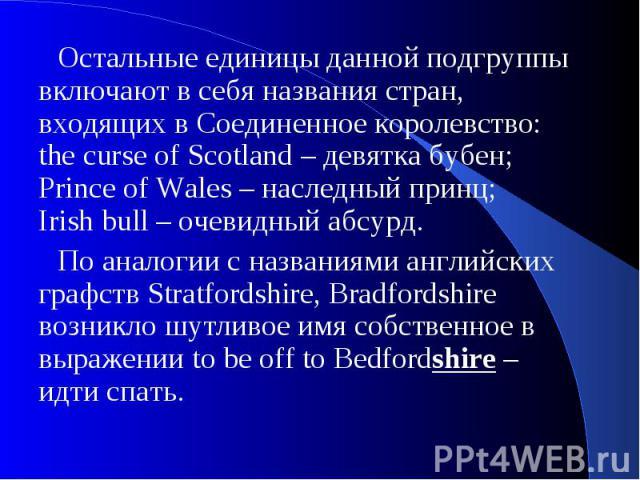 Остальные единицы данной подгруппы включают в себя названия стран, входящих в Соединенное королевство: the curse of Scotland – девятка бубен; Prince of Wales – наследный принц; Irish bull – очевидный абсурд.По аналогии с названиями английских графст…