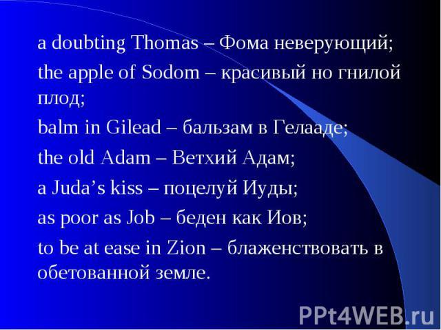 a doubting Thomas – Фома неверующий; the apple of Sodom – красивый но гнилой плод;balm in Gilead – бальзам в Гелааде;the old Adam – Ветхий Адам;a Juda's kiss – поцелуй Иуды;as poor as Job – беден как Иов;to be at ease in Zion – блаженствовать в обет…