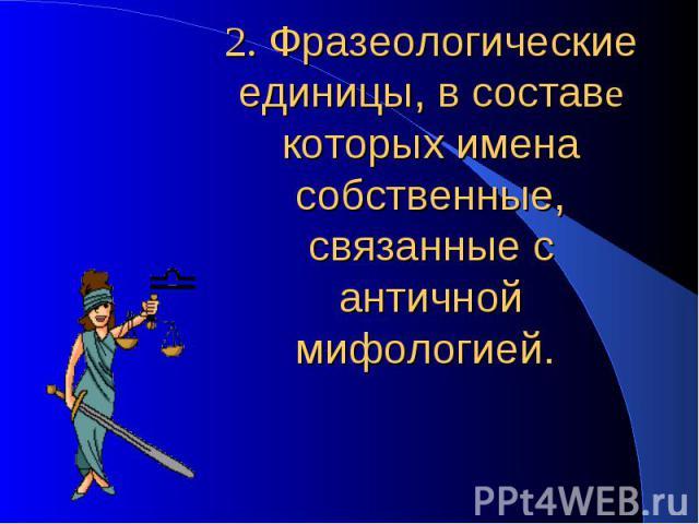 2. Фразеологические единицы, в составе которых имена собственные, связанные с античной мифологией.