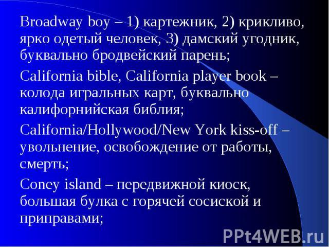 Broadway boy – 1) картежник, 2) крикливо, ярко одетый человек, 3) дамский угодник, буквально бродвейский парень;California bible, California player book – колода игральных карт, буквально калифорнийская библия;California/Hollywood/New York kiss-off …