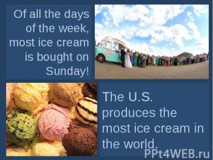 Of all the days of the week, most ice cream is bought on Sunday! The U.S. produc