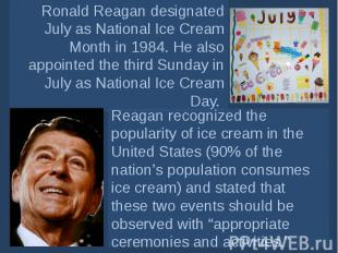 Ronald Reagan designated July asNational Ice Cream Month in 1984. He also appoi