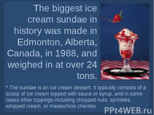 The biggest ice cream sundae in history was made in Edmonton, Alberta, Canada, i