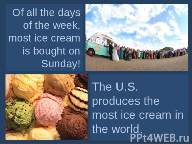 Of all the days of the week, most ice cream is bought on Sunday! The U.S. produces the most ice cream in the world.