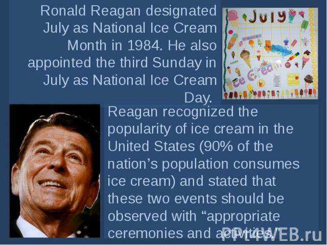 Ronald Reagan designated July asNational Ice Cream Month in 1984. He also appointed the third Sunday in July asNational Ice Cream Day. Reagan recognized the popularity of ice cream in the United States (90% of the nation's population consumes ice …