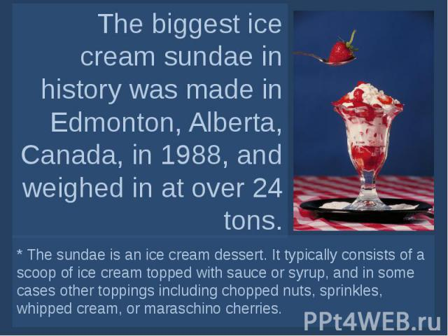 The biggest ice cream sundae in history was made in Edmonton, Alberta, Canada, in 1988, and weighed in at over 24 tons. * The sundae is an ice cream dessert. It typically consists of a scoop of ice cream topped with sauce or syrup, and in some cases…