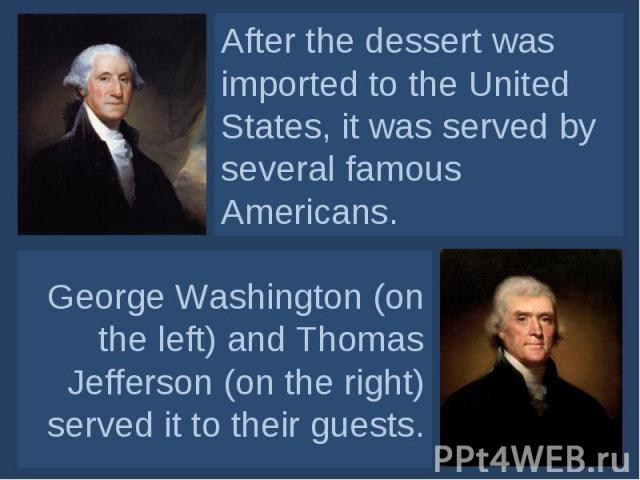 After the dessert was imported to the United States, it was served by several famous Americans. George Washington (on the left) and Thomas Jefferson (on the right) served it to their guests.