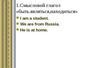 1.Смысловой глагол «быть.являться,находиться» I am a student.We are from Russia.
