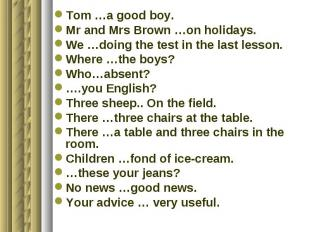 Tom …a good boy.Mr and Mrs Brown …on holidays.We …doing the test in the last les