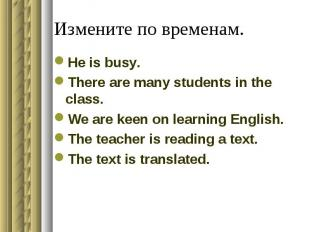 Измените по временам.He is busy.There are many students in the class.We are keen