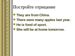 Постройте отрицаниеThey are from China.There were many apples last year.He is fo