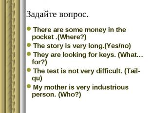 Задайте вопрос.There are some money in the pocket .(Where?)The story is very lon