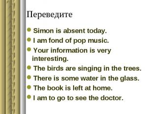 ПереведитеSimon is absent today.I am fond of pop music.Your information is very