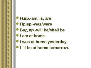 Н.вр.-am, is, areПр.вр.-was/wereБуд.вр.-will be/shall beI am at home.I was at ho