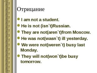 Отрицание I am not a student.He is not (isn`t)Russian.They are not(aren`t)from M