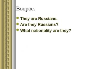 Вопрос.They are Russians.Are they Russians?What nationality are they?