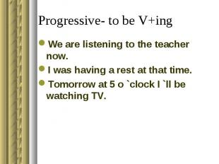 Progressive- to be V+ing We are listening to the teacher now.I was having a rest