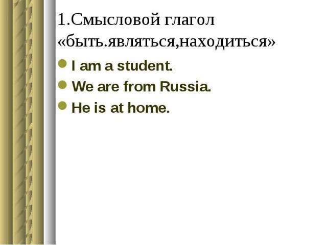 1.Смысловой глагол «быть.являться,находиться» I am a student.We are from Russia.He is at home.