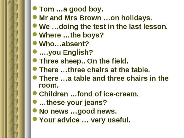 Tom …a good boy.Mr and Mrs Brown …on holidays.We …doing the test in the last lesson.Where …the boys?Who…absent?….you English?Three sheep.. On the field.There …three chairs at the table.There …a table and three chairs in the room.Children …fond of ic…