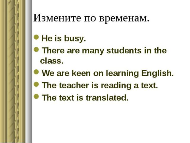 Измените по временам.He is busy.There are many students in the class.We are keen on learning English.The teacher is reading a text.The text is translated.