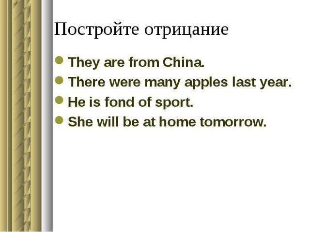 Постройте отрицаниеThey are from China.There were many apples last year.He is fond of sport.She will be at home tomorrow.