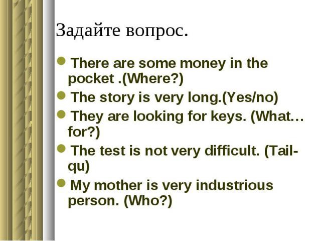 Задайте вопрос.There are some money in the pocket .(Where?)The story is very long.(Yes/no)They are looking for keys. (What…for?)The test is not very difficult. (Tail-qu)My mother is very industrious person. (Who?)