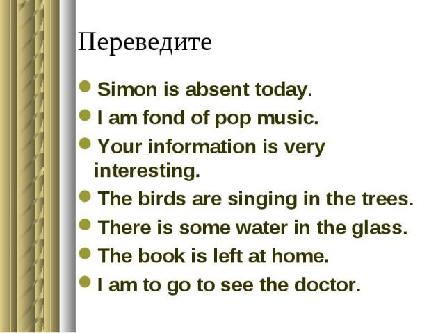 ПереведитеSimon is absent today.I am fond of pop music.Your information is very interesting.The birds are singing in the trees.There is some water in the glass.The book is left at home.I am to go to see the doctor.