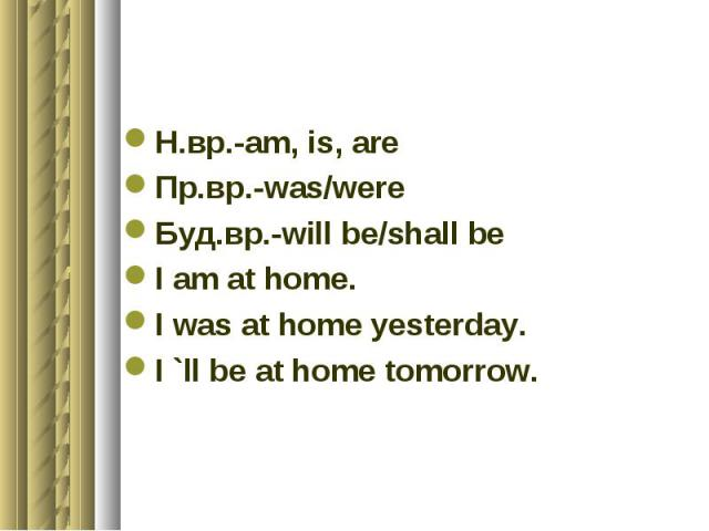 Н.вр.-am, is, areПр.вр.-was/wereБуд.вр.-will be/shall beI am at home.I was at home yesterday.I `ll be at home tomorrow.
