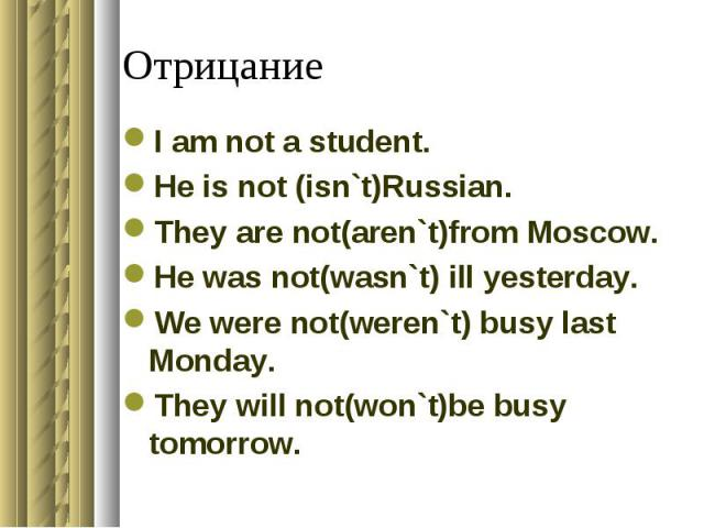 Отрицание I am not a student.He is not (isn`t)Russian.They are not(aren`t)from Moscow.He was not(wasn`t) ill yesterday.We were not(weren`t) busy last Monday.They will not(won`t)be busy tomorrow.
