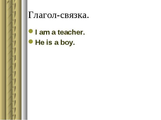 Глагол-связка. I am a teacher.He is a boy.