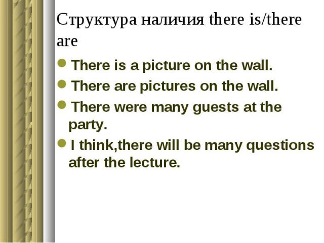 Структура наличия there is/there are There is a picture on the wall.There are pictures on the wall.There were many guests at the party.I think,there will be many questions after the lecture.