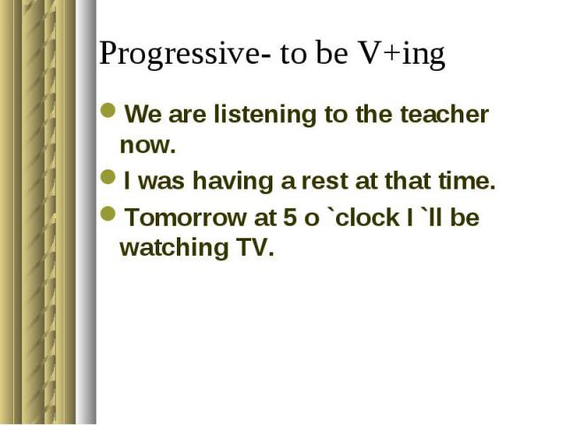 Progressive- to be V+ing We are listening to the teacher now.I was having a rest at that time.Tomorrow at 5 o `clock I `ll be watching TV.