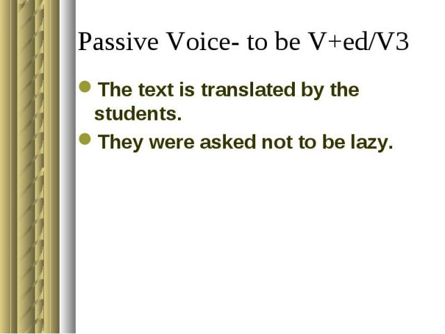 Passive Voice- to be V+ed/V3The text is translated by the students.They were asked not to be lazy.