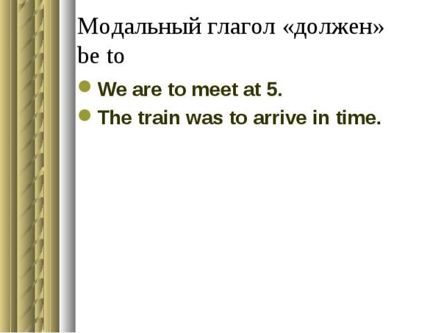 Модальный глагол «должен»be toWe are to meet at 5.The train was to arrive in time.