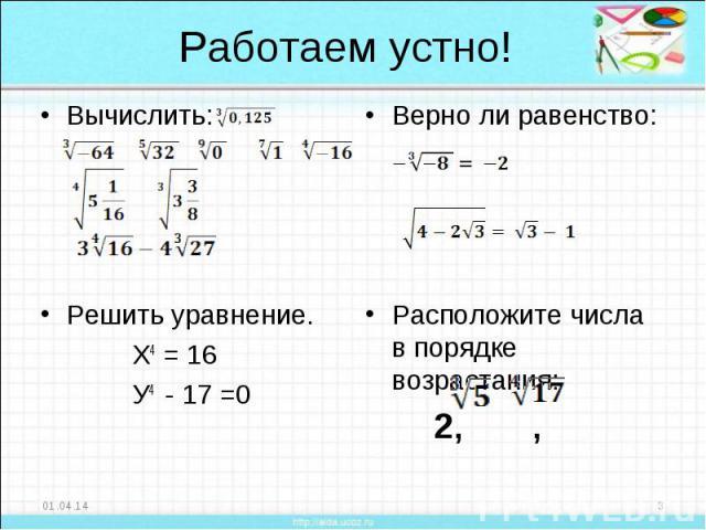 Работаем устно! Вычислить:Решить уравнение. Х4 = 16 У4 - 17 =0 Верно ли равенство:Расположите числа в порядке возрастания: 2, ,