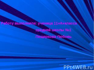 Работу выполнила: ученица 11«А»класса средней школы №1 Пещеркова Любовь