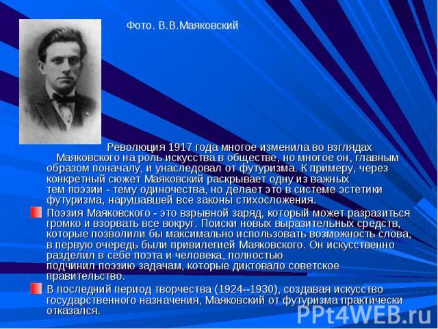 Фото. В.В.Маяковский Революция 1917 года многое изменила во взглядах Маяковского на роль искусства в обществе, но многое он, главным образом поначалу, и унаследовал от футуризма. К примеру, через конкретный сюжет Маяковский раскрывает одну из важных…