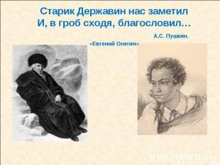 Старик Державин нас заметилИ, в гроб сходя, благословил… А.С. Пушкин. «Евгений О