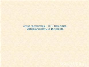 Автор презентации – Л.Н. Тяжелкова.Материалы взяты из Интернета