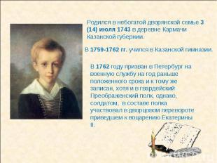 Родился в небогатой дворянской семье 3 (14) июля 1743 в деревне Кармачи Казанско