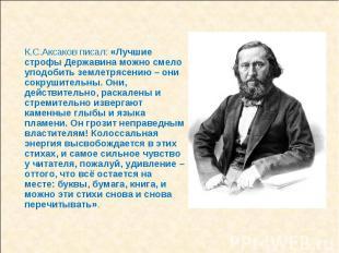 К.С.Аксаков писал: «Лучшие строфы Державина можно смело уподобить землетрясению