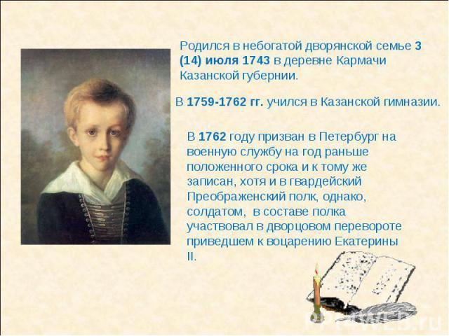 Родился в небогатой дворянской семье 3 (14) июля 1743 в деревне Кармачи Казанской губернии.В 1762 году призван в Петербург на военную службу на год раньше положенного срока и к тому же записан, хотя и в гвардейский Преображенский полк, однако, солда…