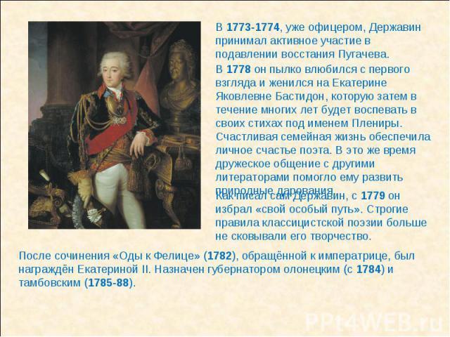 В 1773-1774, уже офицером, Державин принимал активное участие в подавлении восстания Пугачева. В 1778 он пылко влюбился с первого взгляда и женился на Екатерине Яковлевне Бастидон, которую затем в течение многих лет будет воспевать в своих стихах по…