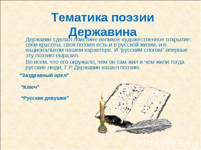 """Тематика поэзии ДержавинаДержавин сделал поистине великое художественное открытие: свои красоты, своя поэзия есть и в русской жизни, и в национальном нашем характере. И """"русским слогом"""" впервые эту поэзию выразил.Во всем, что его окружало, чем он са…"""