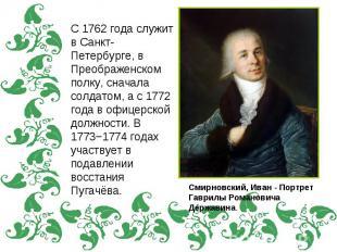 С 1762 года служит в Санкт-Петербурге, в Преображенском полку, сначала солдатом,