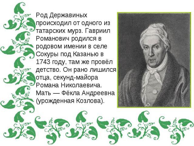 Род Державиных происходил от одного из татарских мурз. Гавриил Романович родился в родовом имении в селе Сокуры под Казанью в 1743 году, там же провёл детство. Он рано лишился отца, секунд-майора Романа Николаевича. Мать — Фёкла Андреевна (урожденна…