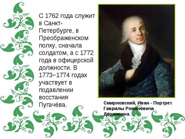 С 1762 года служит в Санкт-Петербурге, в Преображенском полку, сначала солдатом, а с 1772 года в офицерской должности. В 1773−1774 годах участвует в подавлении восстания Пугачёва.Смирновский, Иван - Портрет Гаврилы Романовича Державина.